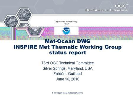 ® © 2010 Open Geospatial Consortium, Inc. Met-Ocean DWG INSPIRE Met Thematic Working Group status report 73rd OGC Technical Committee Silver Springs, Maryland,