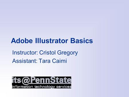 Adobe Illustrator Basics Instructor: Cristol Gregory Assistant: Tara Caimi.