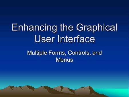 Enhancing the Graphical User Interface Multiple Forms, Controls, and Menus.
