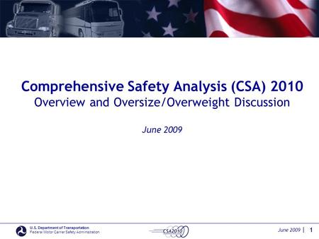 June 2009 | U.S. Department of Transportation Federal Motor Carrier Safety Administration Comprehensive Safety Analysis (CSA) 2010 Overview and Oversize/Overweight.
