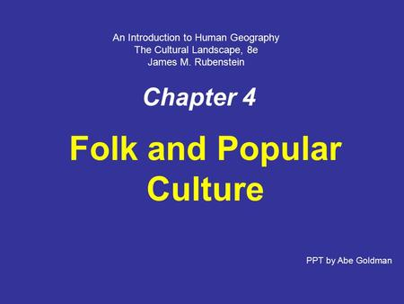 Chapter 4 Folk and Popular Culture PPT by Abe Goldman An Introduction to Human Geography The Cultural Landscape, 8e James M. Rubenstein.