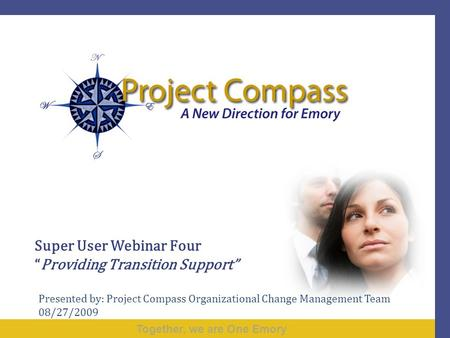 "Together, we are One Emory Super User Webinar Four ""Providing Transition Support"" Presented by: Project Compass Organizational Change Management Team 08/27/2009."