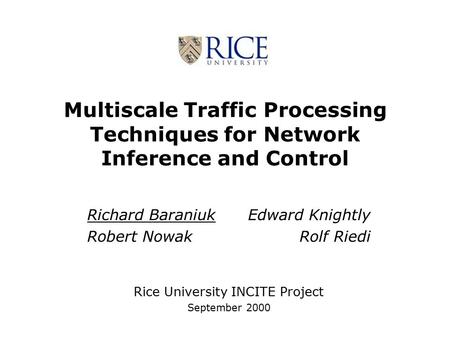 Multiscale Traffic Processing Techniques for Network Inference and Control Richard Baraniuk Edward Knightly Robert Nowak Rolf Riedi Rice University INCITE.