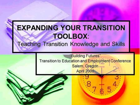 "EXPANDING YOUR TRANSITION TOOLBOX: Teaching Transition Knowledge and Skills ""Building Futures"" Transition to Education and Employment Conference Salem,"