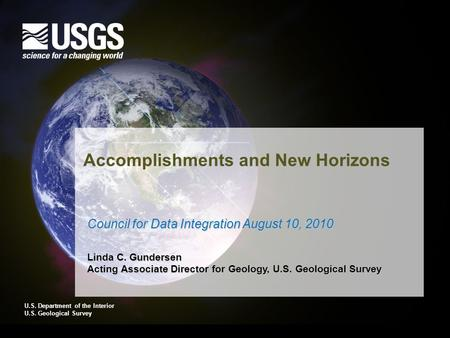 U.S. Department of the Interior U.S. Geological Survey Accomplishments and New Horizons Council for Data Integration August 10, 2010 Linda C. Gundersen.