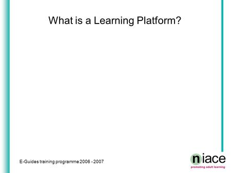 E-Guides training programme 2006 - 2007 What is a Learning Platform?
