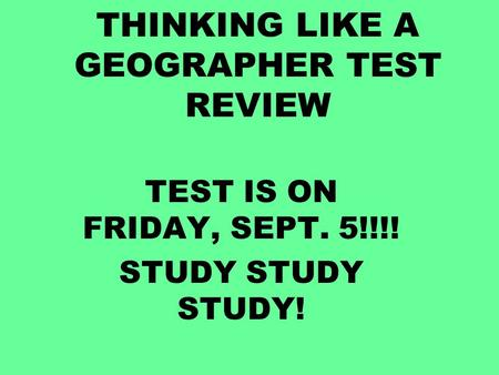 THINKING LIKE A GEOGRAPHER TEST REVIEW TEST IS ON FRIDAY, SEPT. 5!!!! STUDY STUDY STUDY!