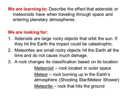 We are learning to: Describe the effect that asteroids or meteoroids have when traveling through space and entering planetary atmospheres. We are looking.