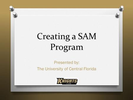 Creating a SAM Program Presented by: The University of Central Florida.