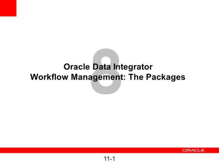 11-1 8 Oracle Data Integrator Workflow Management: The Packages.