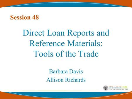Session 48 Direct Loan Reports and Reference Materials: Tools of the Trade Barbara Davis Allison Richards.
