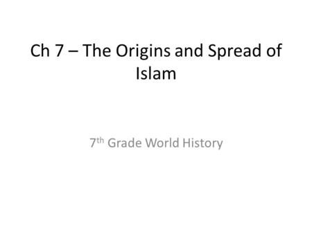 Ch 7 – The Origins and Spread of Islam 7 th Grade World History.
