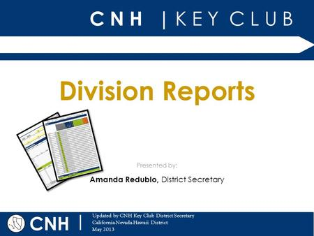 C N H | K E Y C L U B CNH | Updated by CNH Key Club District Secretary California-Nevada-Hawaii District May 2013 Presented by: Division Reports Amanda.