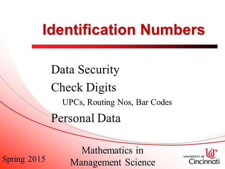 Spring 2015 Mathematics in Management Science Identification Numbers Data Security Check Digits UPCs, Routing Nos, Bar Codes Personal Data.
