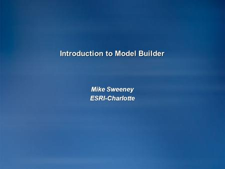 Introduction to Model Builder Mike Sweeney ESRI-Charlotte.