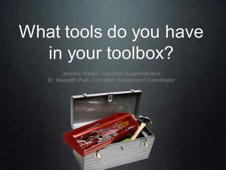 What tools do you have in your toolbox? Jennifer Weeks, Assistant Superintendent Dr. Meredith Park, Formative Assessment Coordinator.