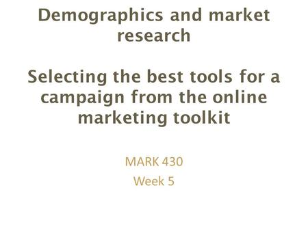 Demographics and market research Selecting the best tools for a campaign from the online marketing toolkit MARK 430 Week 5.