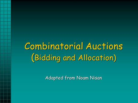 Combinatorial Auctions ( Bidding and Allocation) Adapted from Noam Nisan.
