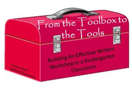 From the Toolbox to the Tools Building An Effective Writers Workshop in a Kindergarten Classroom Lindsey Black Oakland Elementary.
