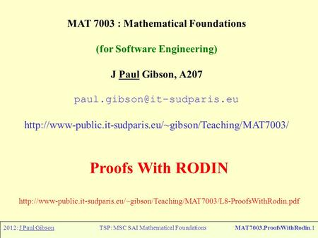 2012: J Paul GibsonTSP: MSC SAI Mathematical FoundationsMAT7003.ProofsWithRodin.1 MAT 7003 : Mathematical Foundations (for Software Engineering) J Paul.