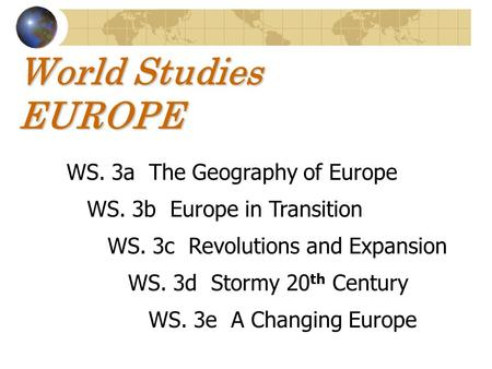World Studies EUROPE WS. 3a The Geography of Europe WS. 3b Europe in Transition WS. 3c Revolutions and Expansion WS. 3d Stormy 20 th Century WS. 3e A Changing.