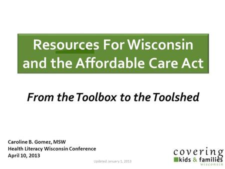 Caroline B. Gomez, MSW Health Literacy Wisconsin Conference April 10, 2013 Updated January 1, 2013 From the Toolbox to the Toolshed Resources For Wisconsin.