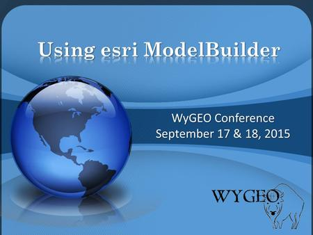 WyGEO Conference September 17 & 18, 2015. About Me Shawn Lanning – GIS Research WyGISC – ModelBuilder Experience About You?