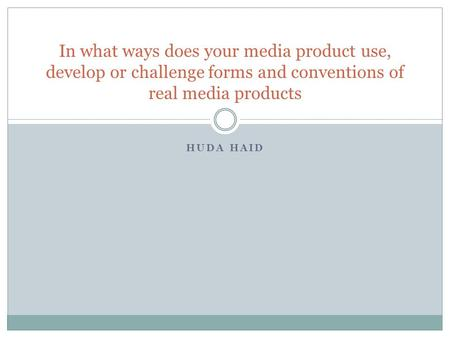 HUDA HAID In what ways does your media product use, develop or challenge forms and conventions of real media products.