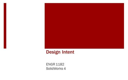 Design Intent ENGR 1182 SolidWorks 4. Today's Objectives  Design Intent  Fully Defined  Design Analysis  SW04 In-Class Activity  Fully Defining a.