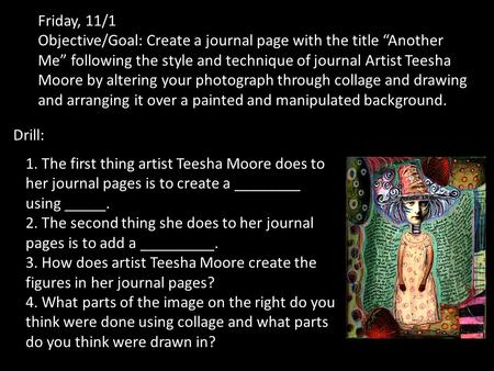 "Friday, 11/1 Objective/Goal: Create a journal page with the title ""Another Me"" following the style and technique of journal Artist Teesha Moore by altering."