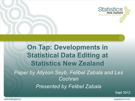 On Tap: Developments in Statistical Data Editing at Statistics New Zealand Paper by Allyson Seyb, Felibel Zabala and Les Cochran Presented by Felibel Zabala.