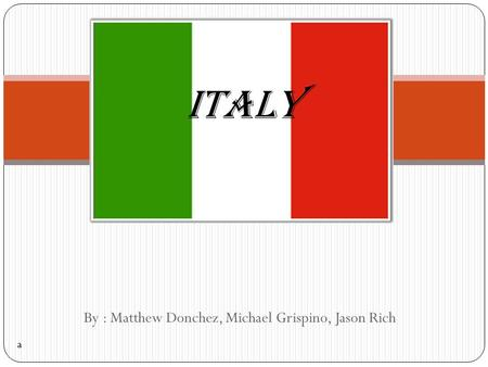 By : Matthew Donchez, Michael Grispino, Jason Rich ITALY a.