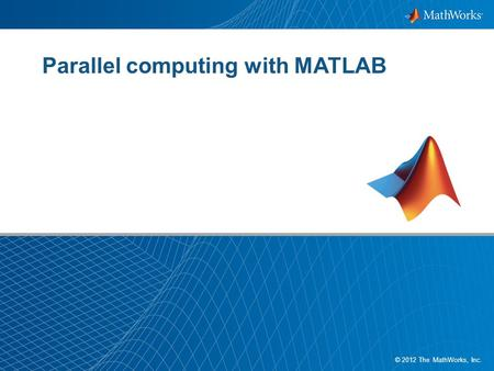 1 © 2012 The MathWorks, Inc. Parallel computing with MATLAB.