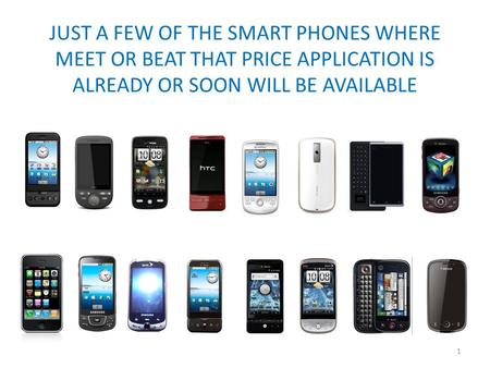 JUST A FEW OF THE SMART PHONES WHERE MEET OR BEAT THAT PRICE APPLICATION IS ALREADY OR SOON WILL BE AVAILABLE 1.