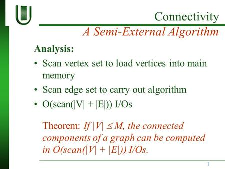 Connectivity A Semi-External <strong>Algorithm</strong> Analysis: Scan vertex set to load vertices into main memory Scan <strong>edge</strong> set to carry out <strong>algorithm</strong> O(scan(|V| + |E|))