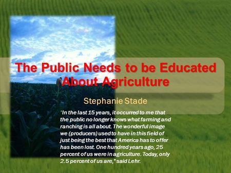 The Public Needs to be Educated About Agriculture Stephanie Stade In the last 15 years, it occurred to me that the public no longer knows what farming.