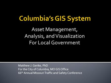 Matthew J. Gerike, PhD For the City of Columbia, MO GIS Office 66 th Annual Missouri Traffic and Safety Conference Asset Management, Analysis, and Visualization.