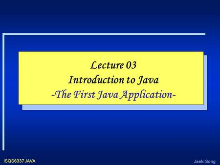 Jaeki Song ISQS6337 JAVA Lecture 03 Introduction to Java -The First Java Application-