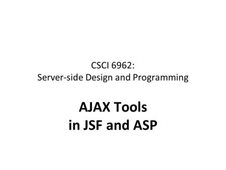 CSCI 6962: Server-side Design and Programming AJAX Tools in JSF and ASP.