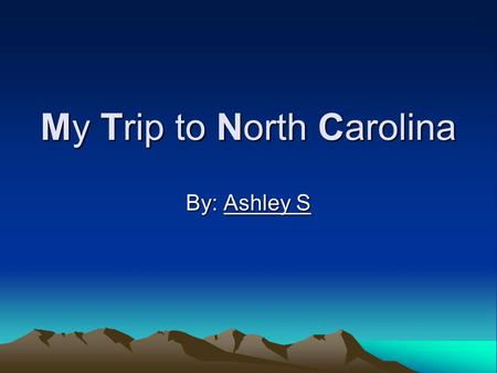 My Trip to North Carolina By: Ashley S. My Aunt Linda asked me if I wanted to go North Carolina. I was so excited! I really wanted to go. Now I am so.
