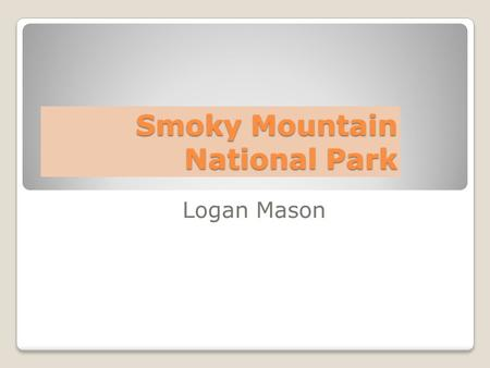 Smoky Mountain National Park Logan Mason. Location Region - Southeast States - Tennessee and North Carolina Capitals – Nashville and Raleigh Longitude.