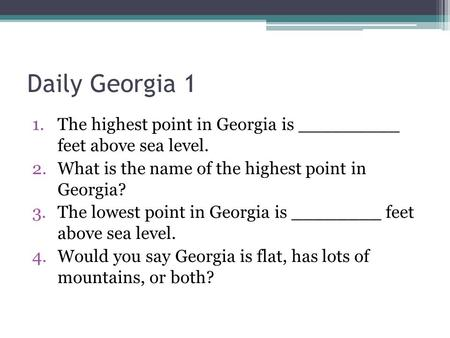 Daily Georgia 1 1.The highest point in Georgia is _________ feet above sea level. 2.What is the name of the highest point in Georgia? 3.The lowest point.