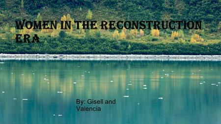 Women in the reconstruction era By: Gisell and Valencia.