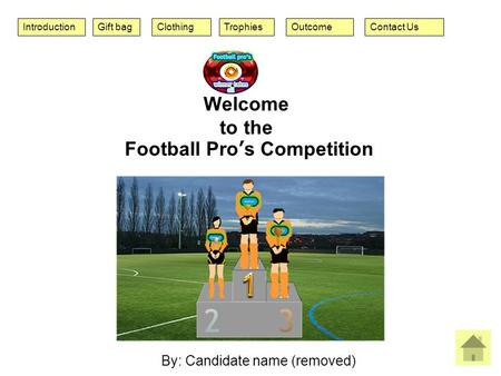 IntroductionContact UsOutcomeClothingGift bagTrophies By: Candidate name (removed) Welcome to the Football Pro's Competition.