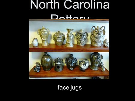 North Carolina Pottery face jugs. Clay in North Carolina Early settlers to NC lived along the coast, and then began to move to the piedmont and the mountains.