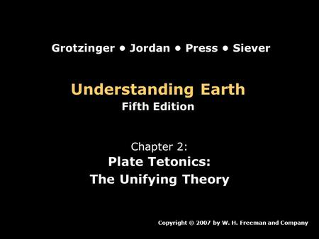 Understanding Earth Fifth Edition Chapter 2: Plate Tetonics: The Unifying Theory Copyright © 2007 by W. H. Freeman and Company Grotzinger Jordan Press.