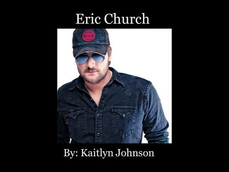 Eric Church By: Kaitlyn Johnson. Born Kenneth Eric Church, he has quickly become one of the most popular country artists on the radio today. Today his.