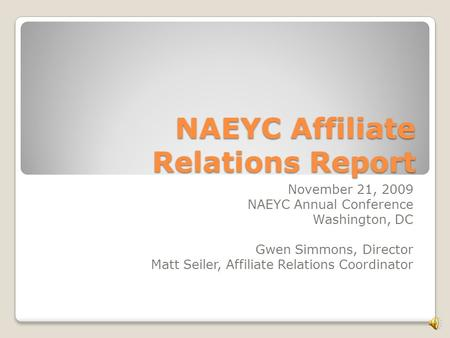 NAEYC Affiliate Relations Report November 21, 2009 NAEYC Annual Conference Washington, DC Gwen Simmons, Director Matt Seiler, Affiliate Relations Coordinator.