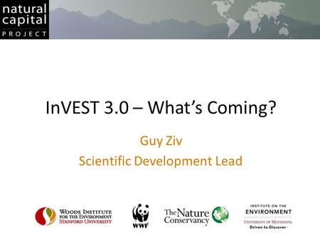 InVEST 3.0 – What's Coming? Guy Ziv Scientific Development Lead.