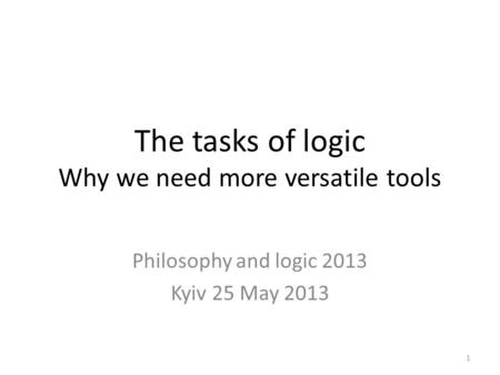 The tasks of logic Why we need more versatile tools Philosophy and logic 2013 Kyiv 25 May 2013 1.